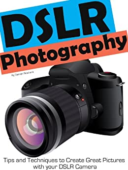 DSLR Photography - Simple Techniques to Create Great Pictures with your DSLR Camera by [Rowland, Darren]