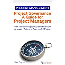 Project Governance: A Guide for Project Managers: How to make Project Governance work for You to Deliver a Successful Project (OnlinePMCourses: Project Management Book 6)