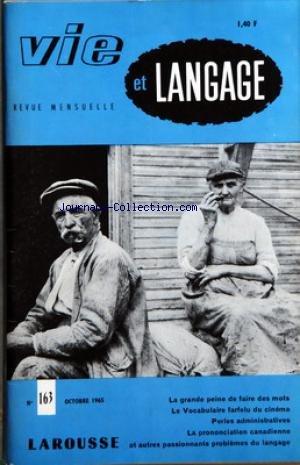 VIE ET LANGAGE [No 163] du 01/10/1965 - SOMMAIRE - COMMENT NOMMER LES HABITANTS DE OU LE PROBLEME DES ETHNIQUES PAR EMILE THEVENOT - LA GRANDE PEINE DE FAIRE DES MOTS PAR P AGRON - CONTRIBUTION AU VOCABULAIRE FARFELU DU CINEMA PAR J GIRAUD - LA PRONONCIATION DES CANADIENS PAR JACQUES CAPELOVICI - LA BICHE ET LE SERPENT PAR ANDRE RIGAUD - PSEUDONYMES ET NOMS DE LIEUX PAR BERNARD OFFNER - PERLES ADMINISTRATIVES RECUEILLIES PAR J HENRIOT - LE JEU INTERROMPU PAR JEAN MELLOT - MOTS CROISES LITTERAIR par Collectif
