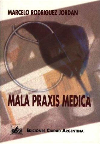 Mala Praxis Medica: Responsabilidad Penal, Civil y Administrativa por Marcelo Rodriguez Jordan
