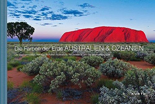 Die Farben der Erde AUSTRALIEN & OZEANIEN: Die faszinierendsten Naturlandschaften Australiens, Neuseelands und der pazifischen Inseln