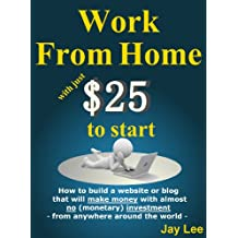 Work from Home with just $25 to start - How to build a website or blog that will make money with almost no (monetary) investment – from anywhere around the world – (English Edition)