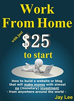 Work from Home with just $25 to start - How to build a website or blog that will make money with almost no (monetary) investment - from anywhere around the world - by [Lee, Jay]