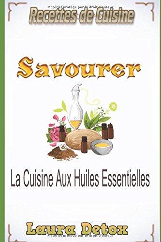 Recettes De Cuisine: Savourer La Cuisine Aux Huiles Essentielles par Laura Detox