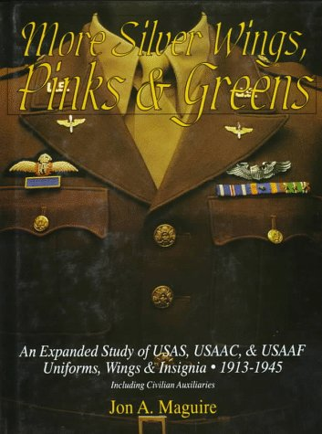 More Silver Wings, Pinks & Greens: An Expanded Study of USAS, USAAC, & USAAF Uniforms, Wings & Insignia, 1913-1945 Including Civilian Auxiliaries: An ... Auxiliaries (Schiffer Military History) Usa Uniform
