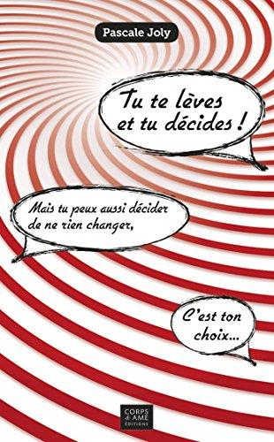 Tu te lèves et tu décides !: Mais tu peux aussi décider de ne rien changer, c'est ton choix... (Management, Gestion et Economie d'Entreprise) par Pascale Joly