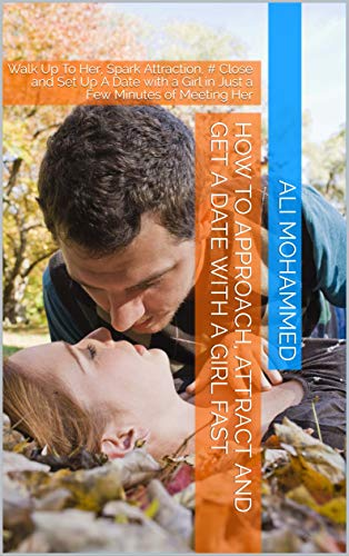 How To Approach, Attract And Get A Date With A Girl Fast: Walk Up To Her, Spark Attraction, # Close and Set Up A Date with a Girl in Just a Few Minutes of Meeting Her (English Edition)