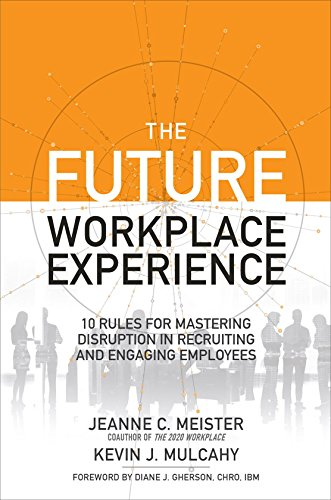 The Future Workplace Experience: 10 Rules For Mastering Disruption in Recruiting and Engaging Employees por Jeanne Meister