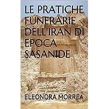 LE PRATICHE FUNERARIE  DELL'IRAN DI EPOCA SASANIDE (Italian Edition)