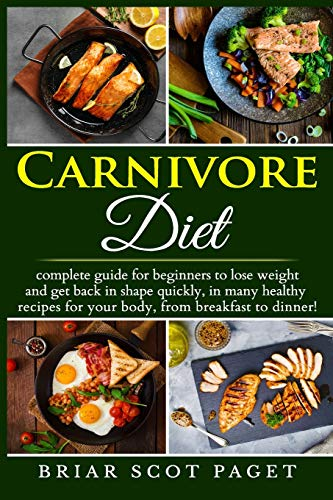 Carnivore Diet: Complete Guide for beginners on How to lose fat, differnt tasty meat recipes for Every Meal of the Day