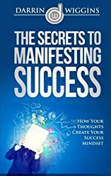 The Secrets To Manifesting Success: How Your Thoughts Create Your Success Mindset by Darrin Wiggins (2015-03-02)