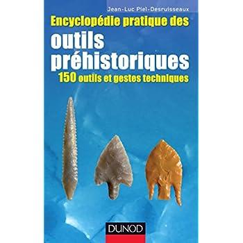 Encyclopédie pratique des Outils préhistoriques - 150 outils et gestes techniques