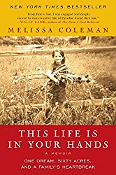 This Life Is in Your Hands: One Dream, Sixty Acres, and a Family's Heartbreak by Melissa Coleman (2012-04-10)