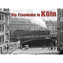 Die Eisenbahn in Köln: Von den dreißiger Jahren bis heute