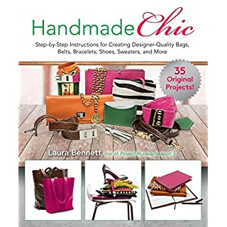 Handmade Chic: Step-By-Step Instructions for Creating Designer-Quality Bags, Belts, Bracelets, Shoes, Sweaters, and More