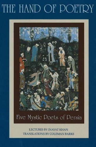 The Hand of Poetry: Five Mystic Poets of Persia: Translations from the Poems of Sanai, Attar, Rumi, Saadi and Hafiz (Lectures on Persian Poetry)