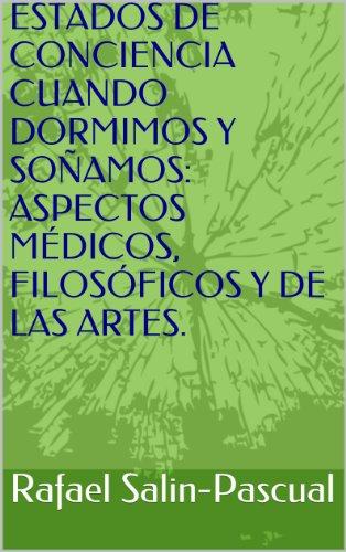 ESTADOS DE CONCIENCIA CUANDO DORMIMOS Y SOÑAMOS: ASPECTOS MÉDICOS, FILOSÓFICOS Y DE LAS ARTES. por Rafael Salin-Pascual