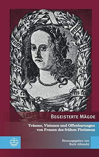 Begeisterte Mägde: Träume, Visionen und Offenbarungen von Frauen des frühen Pietismus (Edition Pietismustexte (EPT), Band 10)