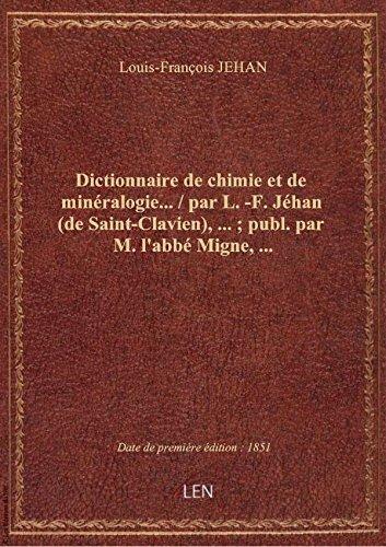Dictionnaire de chimie et de minéralogie... / par L.-F. Jéhan (de Saint-Clavien),... ; publ. par M.