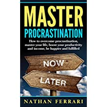 Master Procrastination: How to overcome procrastination, master your life, boost your productivity and income, be happier and fulfilled (English Edition)
