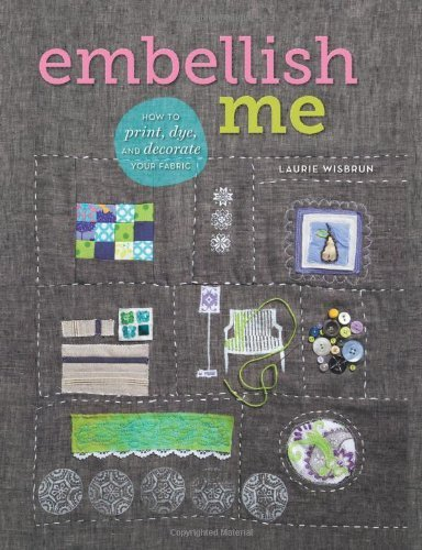 Embellish Me: How to Print, Dye, and Decorate Your Fabric by Wisbrun, Laurie (2012) Paperback