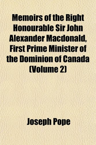Memoirs of the Right Honourable Sir John Alexander Macdonald, First Prime Minister of the Dominion of Canada (Volume 2)