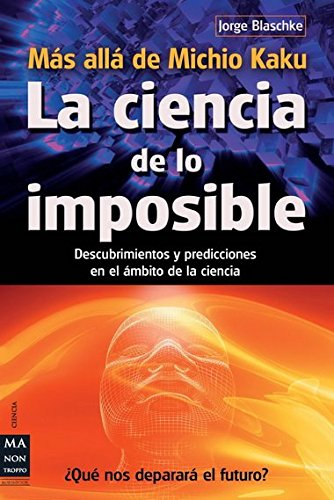 Ciencia de lo imposible, La: Descubrimientos y predicciones en el ámbito de la ciencia (Ciencia Ma Non Troppo) por Jorge Blaschke