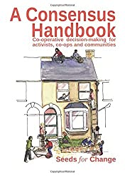 A Consensus Handbook: Co-operative decision-making for activists, co-ops and communities