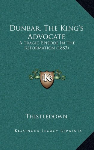 Dunbar, the King's Advocate: A Tragic Episode in the Reformation (1883)