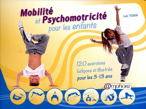 Mobilité et psychomotricité pour les enfants : 120 exercices ludiques et illustrés pour les 3-13 ans par Loïc Texier