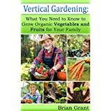 Vertical Gardening: What You Need to Know to Grow Organic Vegetables and Fruits for Your Family (English Edition)