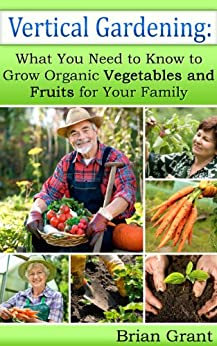 Vertical Gardening: What You Need to Know to Grow Organic Vegetables and Fruits for Your Family (English Edition) von [Grant, Brian]