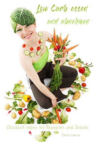 Low Carb:  Low Carb Abnehmen Meal Preap Kochen: Low Carb Essen und Abnehmen - Glücklich leben mit Rezepten und Snacks