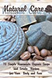 Natural Care: 70 Simple Homemade Organic Soaps and Scrubs Recipes for Your Body and Face (Soap Making, Body Scrubs)