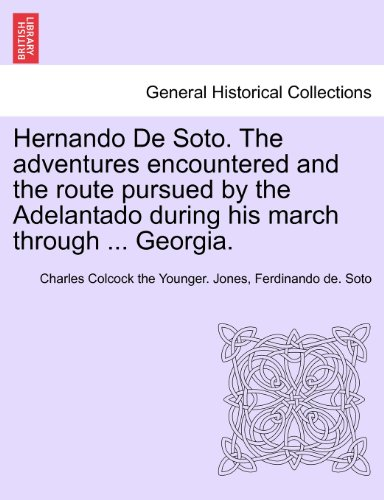 Hernando De Soto. The adventures encountered and the route pursued by the Adelantado during his march through ... Georgia.