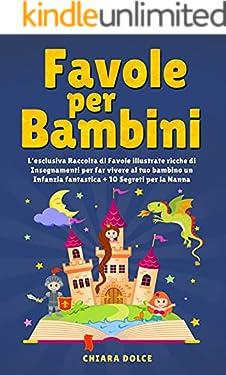 Favole per Bambini: L'esclusiva Raccolta di Favole illustrate ricche di Insegnamenti per far Vivere al tuo Bambino un Infanzia Fantastica + 10 Segreti per la Nanna