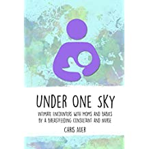 Under One Sky: Intimate Encounters with Moms and Babies by a Breastfeeding Consultant and Nurse (English Edition)