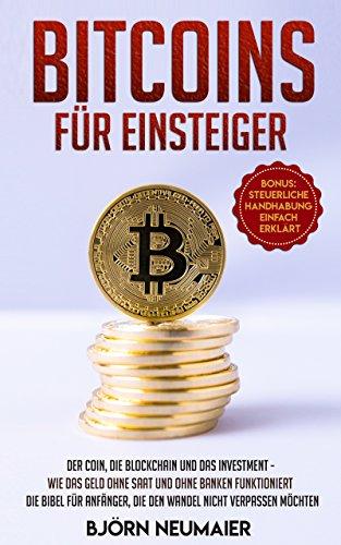Bitcoins für Einsteiger: Der Coin, die Blockchain und das Investment - Wie das Geld ohne Saat und ohne Banken funktioniert. Die Bibel für Anfänger, die den Wandel nicht verpassen möchten.