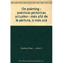 On painting : prácticas pictóricas actuales-- más allá de la pintura, o más acá