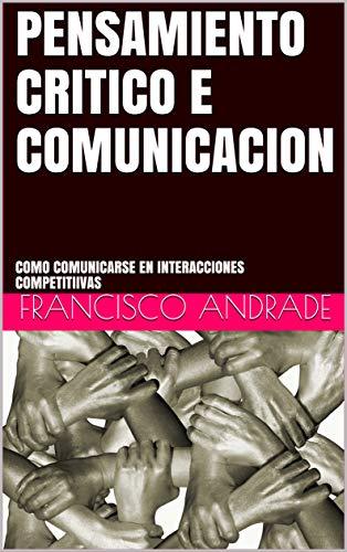 PENSAMIENTO CRITICO E COMUNICACION: COMO COMUNICARSE EN INTERACCIONES COMPETITIIVAS por FRANCISCO ANDRADE