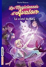 Les magiciennes d'Avalon, tome 2 : Le cristal de Kara par Rachel Roberts