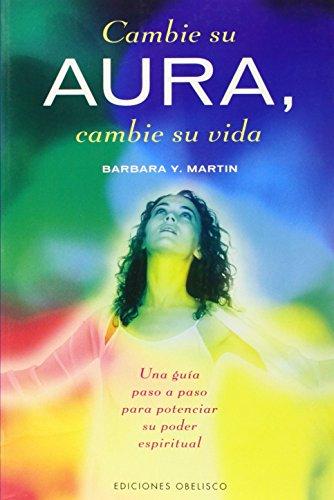 Cambie su aura, cambie su vida (METAFÍSICA Y ESPIRITUALIDAD) por BARBARA Y. MARTIN