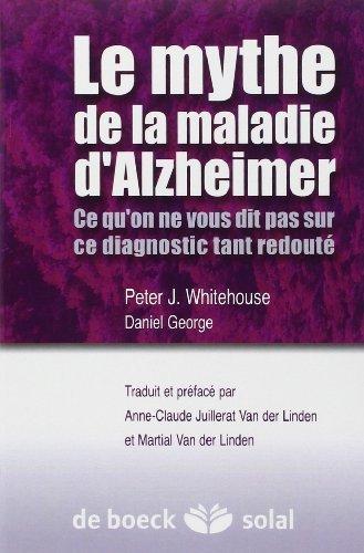 Le mythe de la maladie d'Alzheimer : Ce qu'on ne vous dit pas sur ce diagnostic tant redout de Peter J. Whitehouse (30 dcembre 2009) Broch