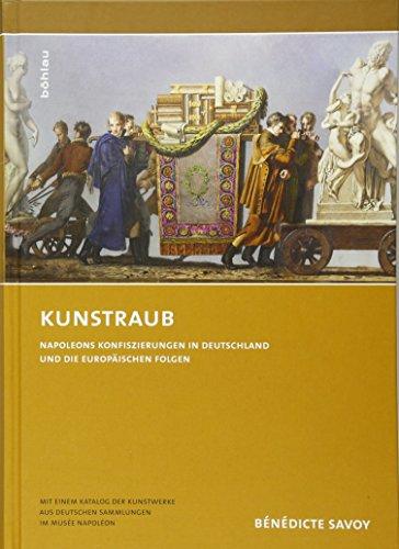 Kunstraub. Napoleons Konfiszierungen in Deutschland und die europäischen Folgen. Mit einem Katalog der Kunstwerke aus deutschen Sammlungen im Musée Napoléon