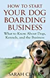 How to Start Your Dog Boarding Business: What to know about dogs, kennels, and the business