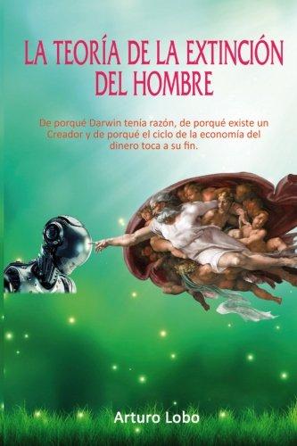 La teoría de la extinción del Hombre.: De porqué Darwin tenía razón, de porqué existe un Creador y de porqué el ciclo de la economía del dinero toca a su fin. por Arturo Lobo Gómez
