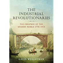 The Industrial Revolutionaries: The Creators of the Modern World 1776 - 1914
