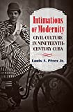 Jr, L:  Intimations of Modernity (Steven and Janice Brose Lectures in the Civil War Era) - Louis A., Jr. Pérez