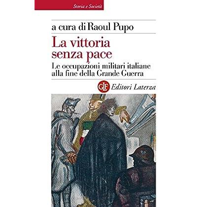 La Vittoria Senza Pace: Le Occupazioni Militari Italiane Alla Fine Della Grande Guerra (Storia E Società)
