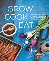 Grow Cook Eat: A Food Lover's Guide to Vegetable Gardening, Including 50 Recipes, Plus Harvesting and Storage Tips by Willi Galloway (2012-01-17)